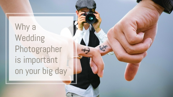 "image showing wedding photographer taking puicture of bride and groom joined hands. text says ""why a wedding photographer is important on your big day"""